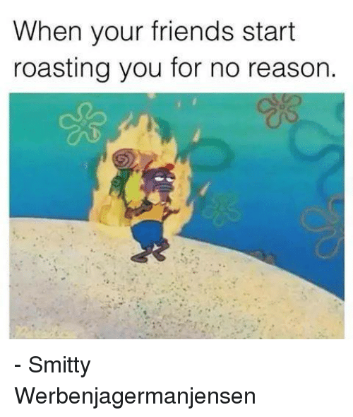 when your friends start roasting you for no reason smitty