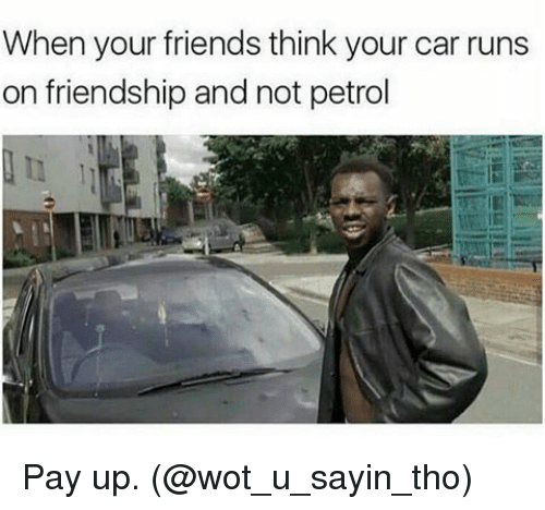Friends, Memes, and Friendship: When your friends think your car runs  on friendship and not petrol Pay up. (@wot_u_sayin_tho)
