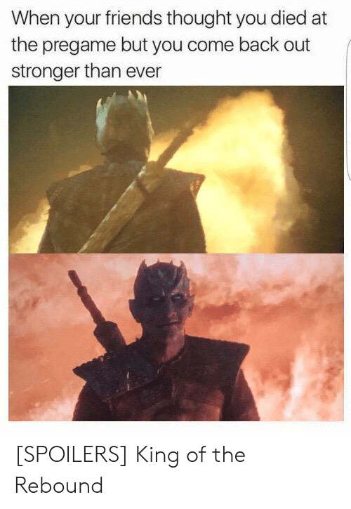 Friends, Thought, and Back: When your friends thought you died at  the pregame but you come back out  stronger than ever [SPOILERS] King of the Rebound