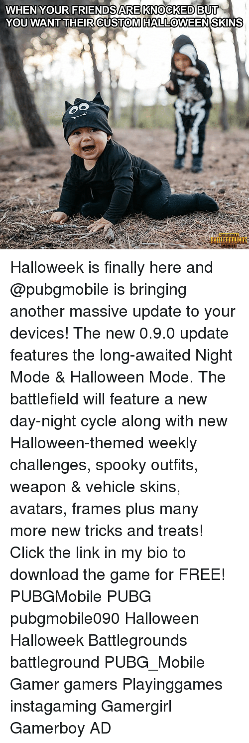 Click, Halloween, and Memes: WHEN YOUR FRIENDSARE KNOCKED BUI  YOU WANT THEIR CUSTOMHALLOWEENSKINS  0  RAİTIERATİ Halloweek is finally here and @pubgmobile is bringing another massive update to your devices! The new 0.9.0 update features the long-awaited Night Mode & Halloween Mode. The battlefield will feature a new day-night cycle along with new Halloween-themed weekly challenges, spooky outfits, weapon & vehicle skins, avatars, frames plus many more new tricks and treats! Click the link in my bio to download the game for FREE! PUBGMobile PUBG pubgmobile090 Halloween Halloweek Battlegrounds battleground PUBG_Mobile Gamer gamers Playinggames instagaming Gamergirl Gamerboy AD
