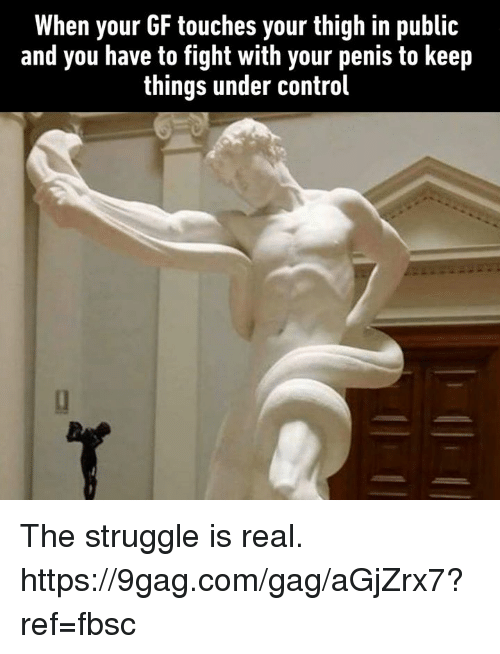 9gag, Dank, and Struggle: When your GF touches your thigh in public  and you have to fight with your penis to keep  things under control The struggle is real.  https://9gag.com/gag/aGjZrx7?ref=fbsc