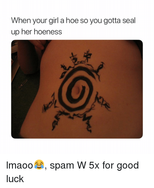 Hoe, Naruto, and Girl: When your girl a hoe so you gotta seal  up her hoeness lmaoo😂, spam W 5x for good luck