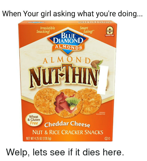 Blue, Diamond, and Free: When Your girl asking what you're doing...  Irresistible  Snacking!  Smart  Eating  GRAMS  BLUE  DIAMOND  ALMONDS  TRANS FAT  ALMON D  NUTHIN  SERVING  SUGGESTION  Wheat  & Gluten  Free  Cheddar Cheese  NUT & RICE CRACKER SNACKS  NET WT 4.25 0Z (120.5g)