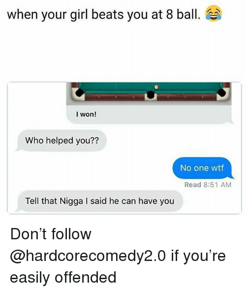 Wtf, I Won, and Beats: when your girl beats you at 8 ball.  I won!  Who helped you??  No one wtf  Read 8:51 AM  Tell that Nigga I said he can have you Don't follow @hardcorecomedy2.0 if you're easily offended