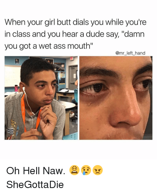 """Ass, Butt, and Dude: When your girl butt dials you while you're  in class and you hear a dude say, """"damn  you got a wet ass mouth  @mr_left_hand Oh Hell Naw. 😩😢😠 SheGottaDie"""