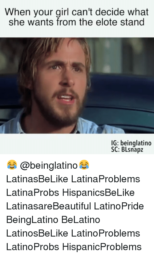 Memes, Girl, and Your Girl: When your girl can't decide what  she wants from the elote stand  IG: beinglatino  SC: BLsnapz 😂 @beinglatino😂 LatinasBeLike LatinaProblems LatinaProbs HispanicsBeLike LatinasareBeautiful LatinoPride BeingLatino BeLatino LatinosBeLike LatinoProblems LatinoProbs HispanicProblems