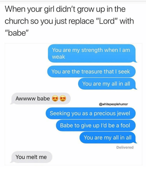 """Church, Precious, and Girl: When your girl didn't grow up in the  church so you just replace """"Lord"""" with  """"babe""""  You are my strength when I anm  weak  You are the treasure that I seek  You are my all in all  Awwww babe  @whitepeoplehumor  Seeking you as a precious jewel  Babe to give up I'd be a fool  You are my all in all  Delivered  You melt me"""