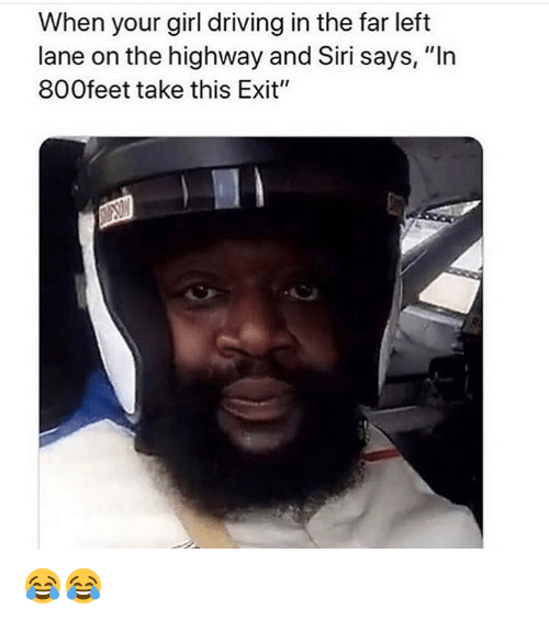 """Driving, Funny, and Siri: When your girl driving in the far left  lane on the highway and Siri says, """"In  800feet take this Exit"""" 😂😂"""