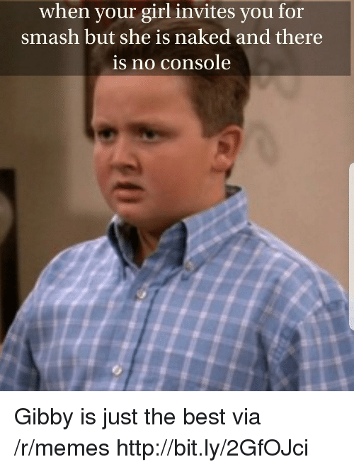 Memes, Smashing, and Best: when your girl invites you for  smash but she is naked and there  is no console Gibby is just the best via /r/memes http://bit.ly/2GfOJci