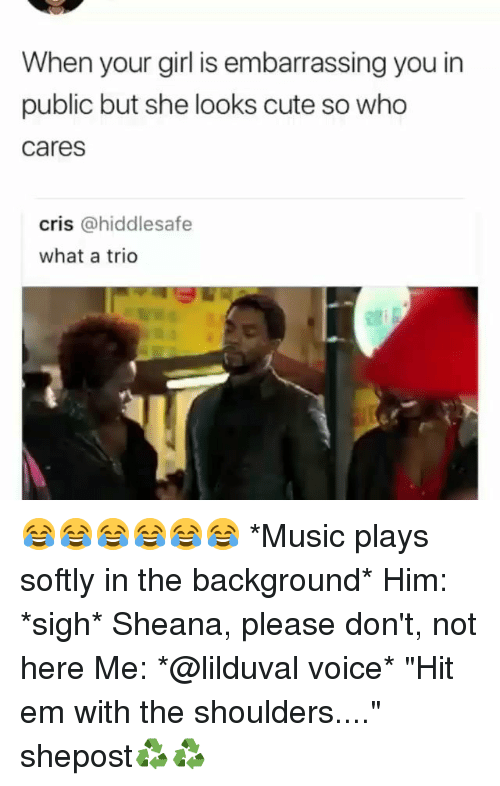 """Cute, Hit 'Em, and Memes: When your girl is embarrassing you in  public but she looks cute so who  cares  cris @hiddlesafe  what a trio 😂😂😂😂😂😂 *Music plays softly in the background* Him: *sigh* Sheana, please don't, not here Me: *@lilduval voice* """"Hit em with the shoulders...."""" shepost♻♻"""