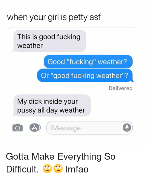 "Fucking, Petty, and Pussy: when your girl is petty asf  This is good fucking  weather  Good ""fucking"" weather?  Or ""good fucking weather""?  Delivered  My dick inside your  pussy all day weather  Message Gotta Make Everything So Difficult. 🙄🙄 lmfao"
