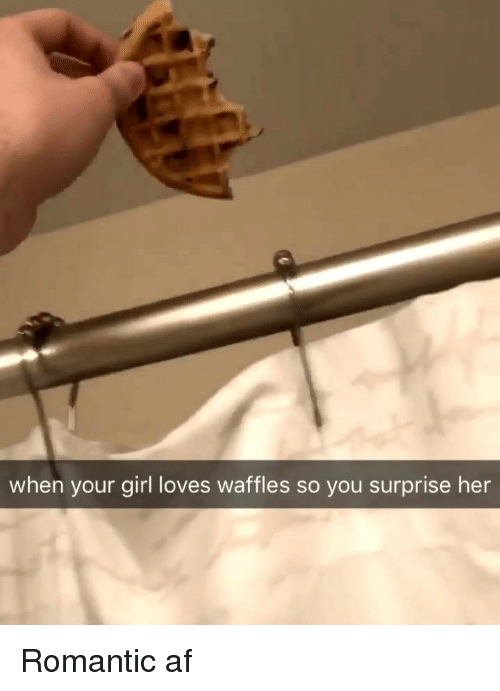 Af, Weed, and Girl: when your girl loves waffles so you surprise her Romantic af