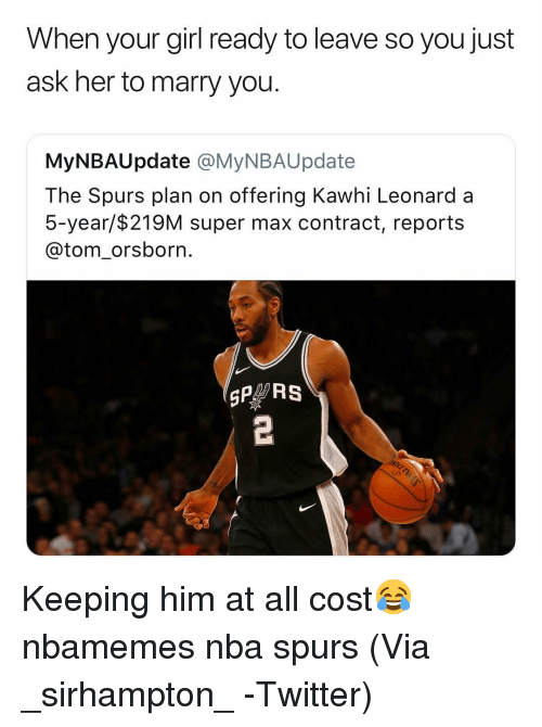 Basketball, Nba, and Sports: When your girl ready to leave so you just  ask her to marry you.  MyNBAUpdate @MyNBAUpdate  The Spurs plan on offering Kawhi Leonard a  5-year/$219M super max contract, reports  @tom_orsborn.  SP RS Keeping him at all cost😂 nbamemes nba spurs (Via ‪_sirhampton_ ‬-Twitter)