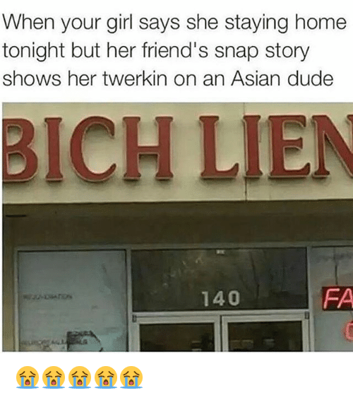 Asian, Dude, and Friends: When your girl says she staying home  tonight but her friend's snap story  shows her twerkin on an Asian dude  BICH LIEN  FA  140 😭😭😭😭😭