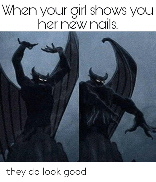 Girl, Good, and Nails: When your girl shows you  her new nails. they do look good