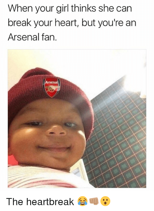 Arsenal, Memes, and Break: When your girl thinks she can  break your heart, but you're an  Arsenal fan. The heartbreak 😂👊🏽😮