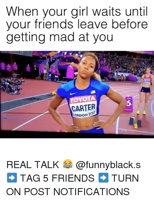 Friends, Toyota, and Girl: When your girl waits until  vour friends leave before  getting mad at you  TOYOTA  5  CARTER  LONDON 2  0 REAL TALK 😂 @funnyblack.s ➡️ TAG 5 FRIENDS ➡️ TURN ON POST NOTIFICATIONS