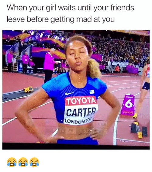 Friends, Memes, and Toyota: When your girl waits until your friends  leave before getting mad at you  TOYOTA  6  CARTER  52 😂😂😂