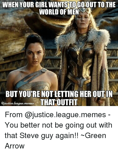 Memes, Arrow, and Your Girl: WHEN YOUR GIRL WANTS TO GOTO  THE  WORLD OF MENA  BUT YOURE NOT LETTING HER OUTIN  THAT OUTFIT  @justice, memed  league, From @justice.league.memes - You better not be going out with that Steve guy again!! ~Green Arrow