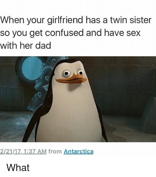 Confused, Dad, and Memes: When your girlfriend has a twin sister  so you get confused and have sex  with her dad  2/21/17,_1:37 AM from Antarctica What