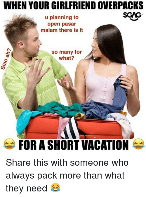 Memes, Vacation, and Girlfriend: WHEN YOUR GIRLFRIEND OVERPACKS  SGAG  u planning to  open pasar  malam there is it  n.  so many for  what?  FOR A SHORT VACATION Share this with someone who always pack more than what they need 😂