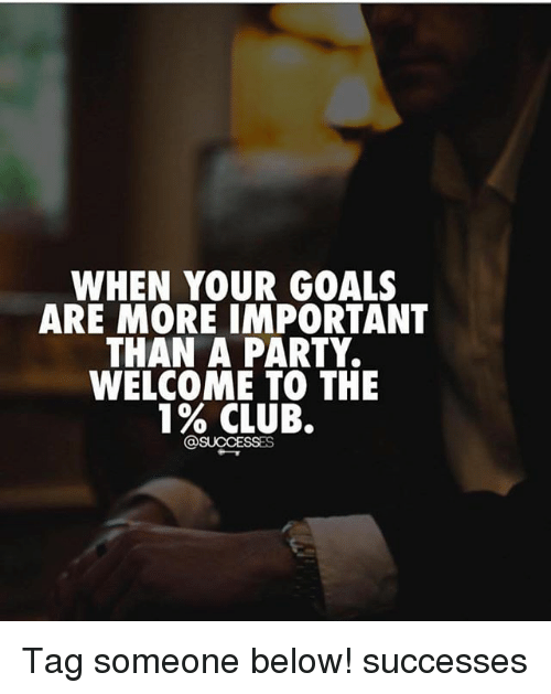 Club, Goals, and Memes: WHEN YOUR GOALS  ARE MORE IMPORTANT  THAN A PARTY.  WELCOME TO THE  1% CLUB.  @SUCCESSES Tag someone below! successes