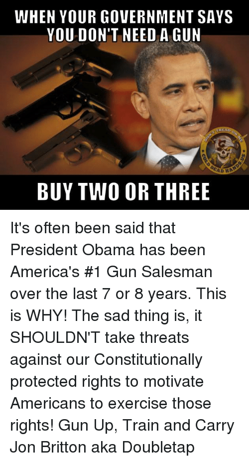 America, Guns, and Memes: WHEN YOUR GOVERNMENT SAYS  YOU DON'T NEED A GUN  AD HA  BUY TWO OR THREE It's often been said that President Obama has been America's #1 Gun Salesman over the last 7 or 8 years. This is WHY! The sad thing is, it SHOULDN'T take threats against our Constitutionally protected rights to motivate Americans to exercise those rights!  Gun Up, Train and Carry Jon Britton aka Doubletap