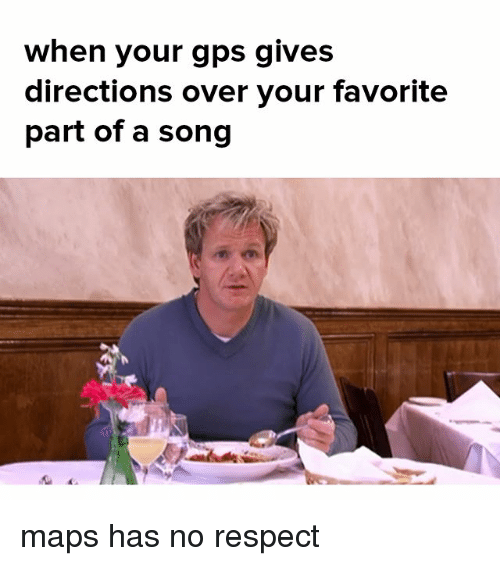 Memes, Respect, and Gps: when your gps gives  directions over your favorite  part of a song maps has no respect