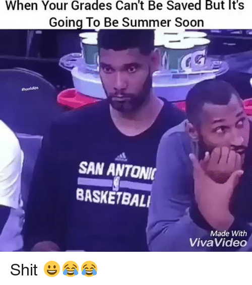 Basketball, Funny, and Shit: When Your Grades Can't Be Saved But It's  Going To Be Summer Soon  SAN ANTONI  BASKETBALL  Made With  Viva Video Shit 😀😂😂