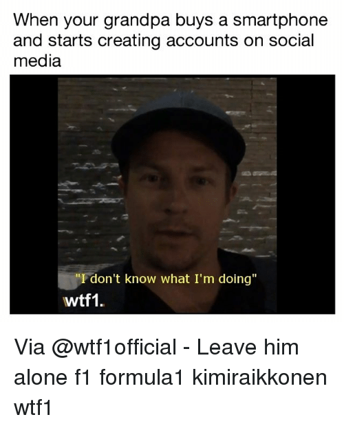 "Being Alone, Memes, and Social Media: When your grandpa buys a smartphone  and starts creating accounts on social  media  ""I don't know what I'm doing""  wtf1. Via @wtf1official - Leave him alone f1 formula1 kimiraikkonen wtf1"