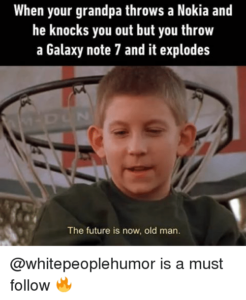Memes, Old Man, and Grandpa: When your grandpa throws a Nokia and  he knocks you out but you throw  a Galaxy note 7 and it explodes  The future is now, old man. @whitepeoplehumor is a must follow 🔥