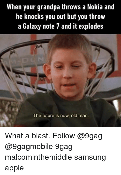 Apple, Memes, and Old Man: When your grandpa throws a Nokia and  he knocks you out but you throw  a Galaxy note 7 and it explodes  The future is now, old man. What a blast. Follow @9gag @9gagmobile 9gag malcominthemiddle samsung apple