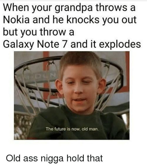 Memes, Old Man, and Grandpa: When your grandpa throws a  Nokia and he knocks you out  but you throw a  Galaxy Note 7 and it explodes  The future is now, old man. Old ass nigga hold that