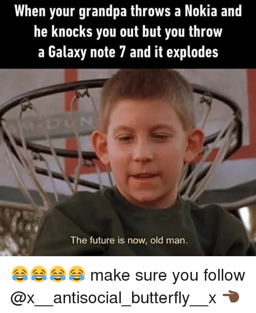 Future, Old Man, and Grandpa: When your grandpa throws a Nokia and  he knocks you out but you throw  a Galaxy note 7 and it explodes  The future is now, old man. 😂😂😂😂 make sure you follow @x__antisocial_butterfly__x 👈🏿
