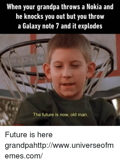Future, Old Man, and Grandpa: When your grandpa throws a Nokia and  he knocks you out but you throw  a Galaxy note 7 and it explodes  The future is now, old man. Future is here grandpahttp://www.universeofmemes.com/