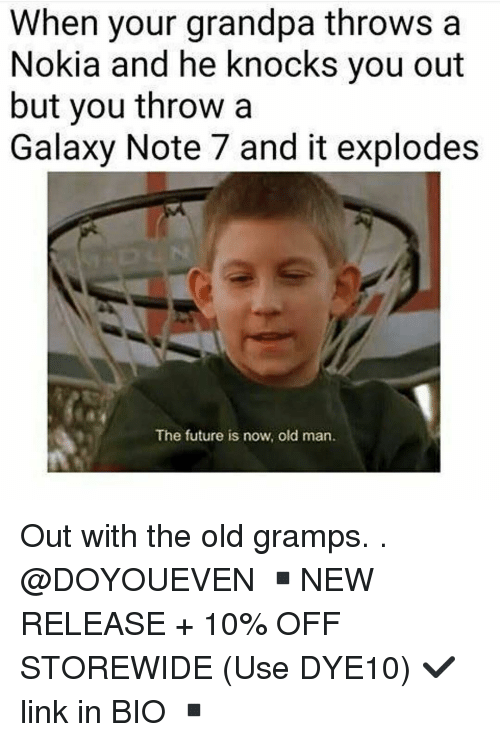 Gym, Old Man, and Grandpa: When your grandpa throws a  Nokia and he knocks you out  but you throw a  Galaxy Note 7 and it explodes  The future is now, old man. Out with the old gramps. . @DOYOUEVEN ▪️NEW RELEASE + 10% OFF STOREWIDE (Use DYE10) ✔️ link in BIO ▪️