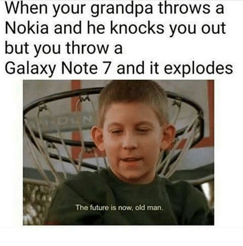 Old Man, Grandpa, and Dank Memes: When your grandpa throws a  Nokia and he knocks you out  but you throw a  Galaxy Note 7 and it explodes  The future is now, old man.