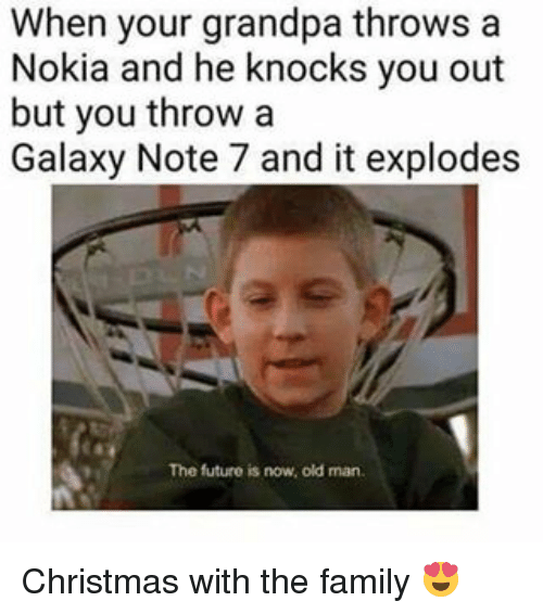 Memes, Old Man, and Grandpa: When your grandpa throws a  Nokia and he knocks you out  but you throw a  Galaxy Note 7 and it explodes  The future is now, old man. Christmas with the family 😍
