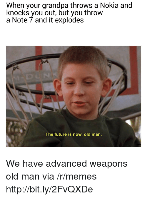 Future, Memes, and Old Man: When your grandpa throws a Nokia and  knocks you out, but you throw  a Note 7 and it explodes  The future is now, old man. We have advanced weapons old man via /r/memes http://bit.ly/2FvQXDe