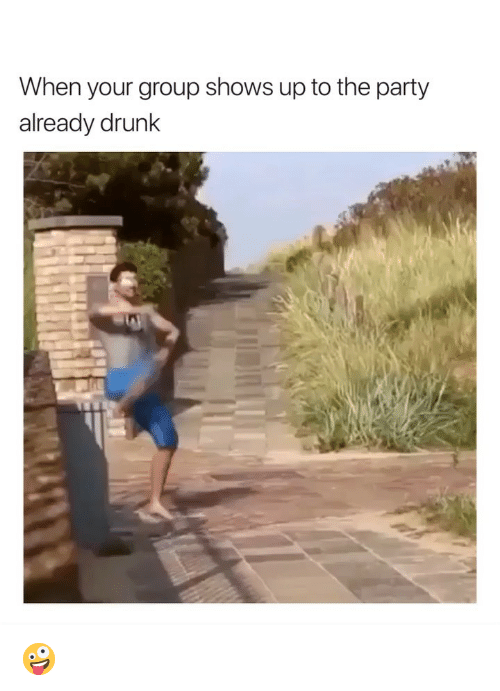 Drunk, Party, and Girl Memes: When your group shows up to the party  already drunK 🤪