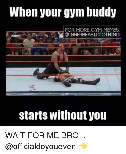 Gym, Meme, and Memes: When your gym buddy  FOR MORE GYM MEMES.  @INNERBEASTCLOTHING  starts without you WAIT FOR ME BRO! . @officialdoyoueven 👈