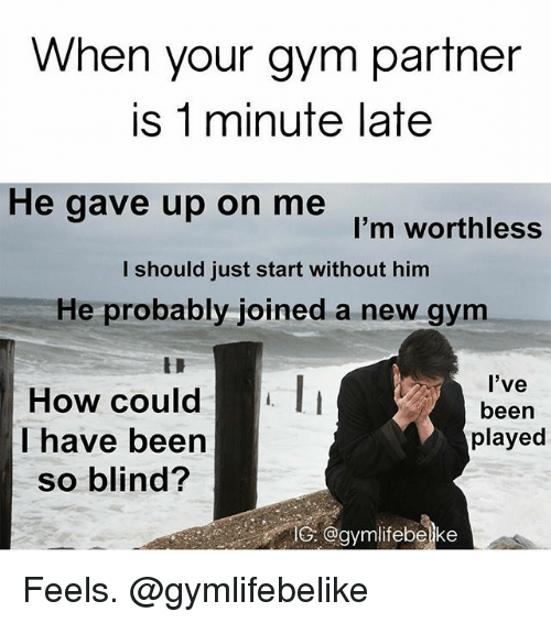 Gym, Been, and How: When your gym partner  is 1 minute late  He gave up on me  I'm worthless  I should just start without him  He probably joined a new gym  How could  have been  so blind?  l've  been  played  S. @aymlifebelke Feels. @gymlifebelike