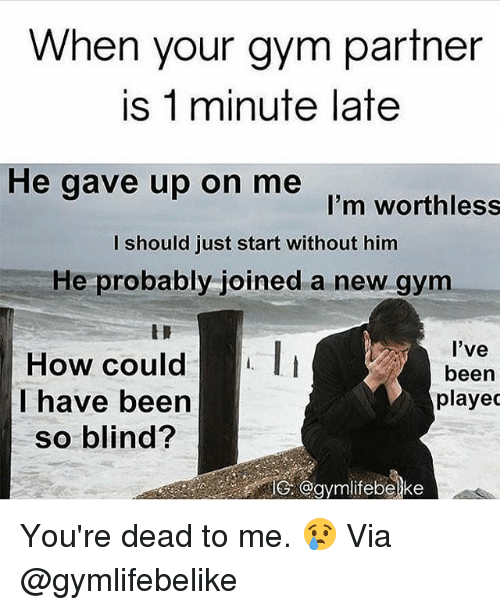 Gym, Been, and How: When your gym partner  is 1 minute late  He gave up on me  I'm worthless  I should just start without him  He probably-joined a new gym  HOW Ccould  I have been  so blind?  l've  been  playec  G. @gymilifebelke You're dead to me. 😢 Via @gymlifebelike