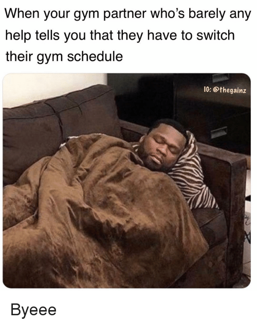 Gym, Memes, and Help: When your gym partner who's barely any  help tells you that they have to switch  their gym schedule  IG: @thegainz Byeee
