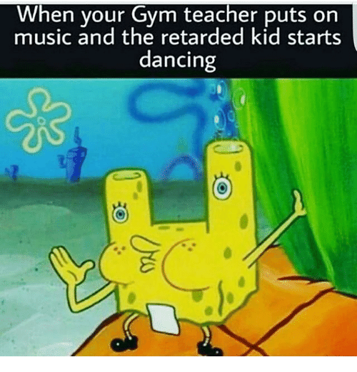 When Your Gym Teacher Puts on Music and the Retarded Kid