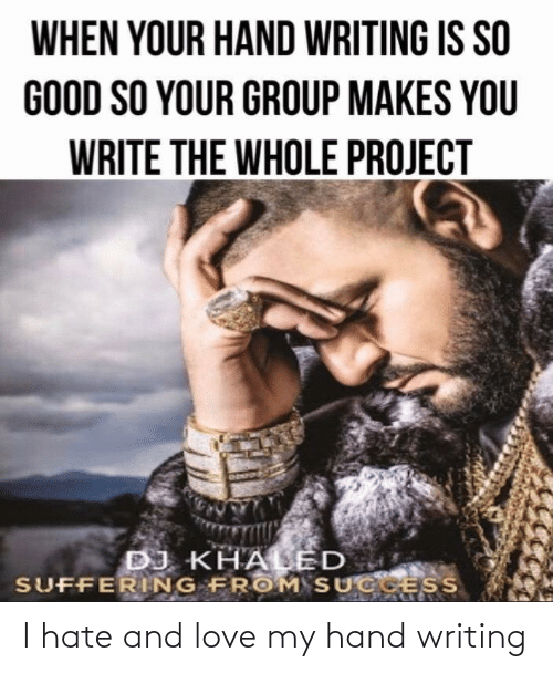 DJ Khaled, Love, and Good: WHEN YOUR HAND WRITING IS SO  GOOD SO YOUR GROUP MAKES YOU  WRITE THE WHOLE PROJECT  DJ KHALED  SUFFERING FROM SUCCESS I hate and love my hand writing