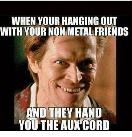 Friends, AUX Cord, and Metal: WHEN YOUR HANGING OUT  WITH YOUR NON METAL FRIENDS  AND THEY HAND  YOU THE AUX CORD