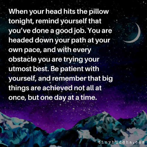 Head, Memes, and Best: When your head hits the pillow  tonight, remind yourself that  you've done a good job. You are  headed down your path at your  own pace, and with every  obstacle you are trying your  utmost best. Be patient with  yourself, and remember that big  things are achieved not all at  once, but one day at a time.  tinybudd ha,com