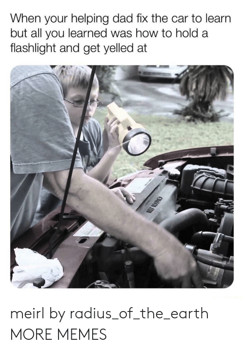 Dad, Dank, and Memes: When your helping dad fix the car to learn  but all you learned was how to hold a  flashlight and get yelled at meirl by radius_of_the_earth MORE MEMES