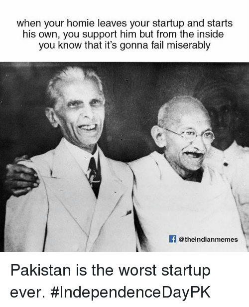 Fail, Homie, and Memes: when your homie leaves your startup and starts  his own, you support him but from the inside  you know that it's gonna fail miserably  @theindianmemes Pakistan is the worst startup ever. #IndependenceDayPK